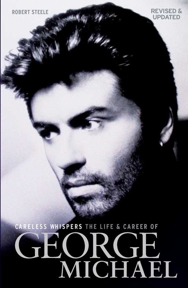 Careless Whispers: The Life and Career of George Michael by Robert Steele